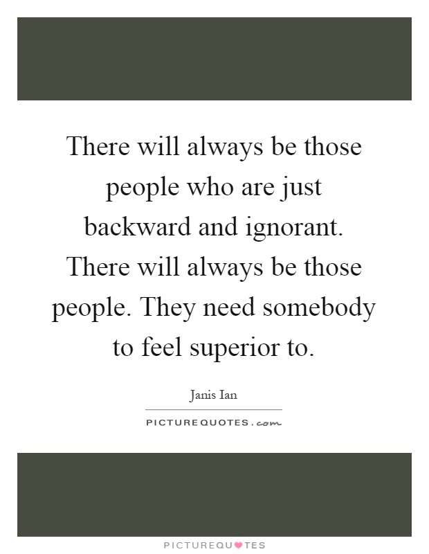 There will always be those people who are just backward and ignorant. There will always be those people. They need somebody to feel superior to Picture Quote #1