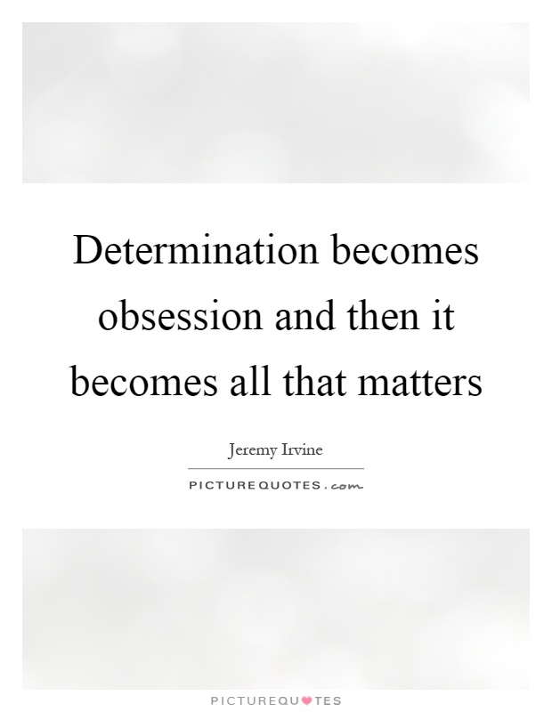 Determination becomes obsession and then it becomes all that matters Picture Quote #1