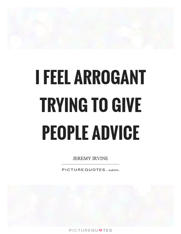 I feel arrogant trying to give people advice Picture Quote #1