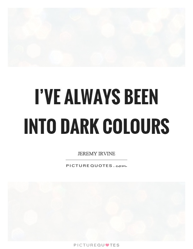 I've always been into dark colours Picture Quote #1