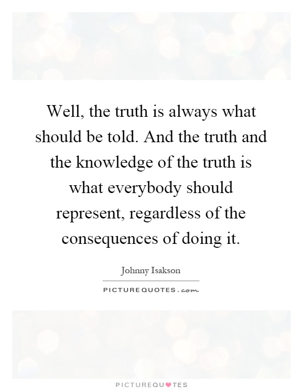 Well, the truth is always what should be told. And the truth and the knowledge of the truth is what everybody should represent, regardless of the consequences of doing it Picture Quote #1