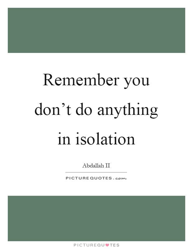Remember you don't do anything in isolation Picture Quote #1