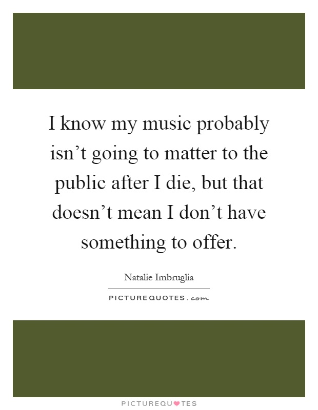 I know my music probably isn't going to matter to the public after I die, but that doesn't mean I don't have something to offer Picture Quote #1