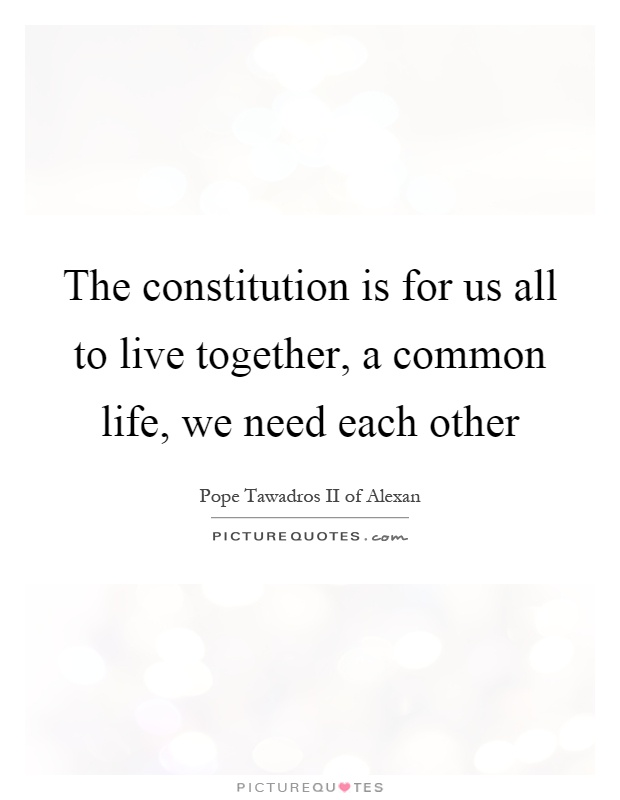 The constitution is for us all to live together, a common life, we need each other Picture Quote #1