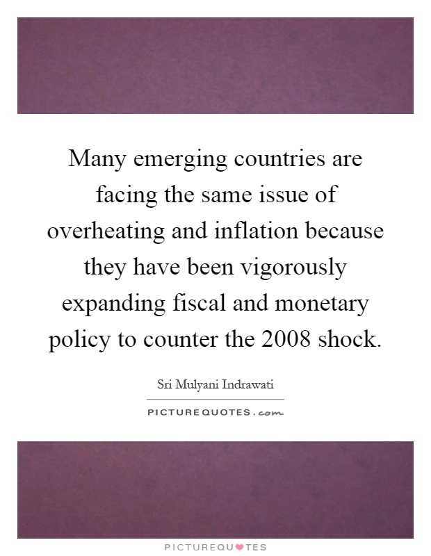 Many emerging countries are facing the same issue of overheating and inflation because they have been vigorously expanding fiscal and monetary policy to counter the 2008 shock Picture Quote #1