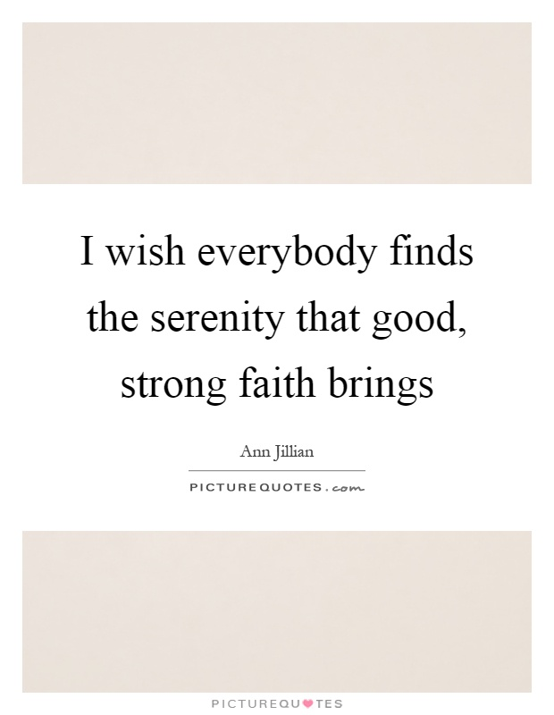 I wish everybody finds the serenity that good, strong faith brings Picture Quote #1