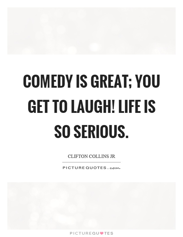Comedy is great; you get to laugh! Life is so serious Picture Quote #1