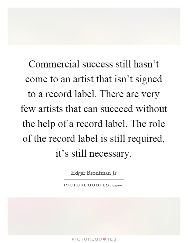Commercial success still hasn't come to an artist that isn't signed to a record label. There are very few artists that can succeed without the help of a record label. The role of the record label is still required, it's still necessary Picture Quote #1