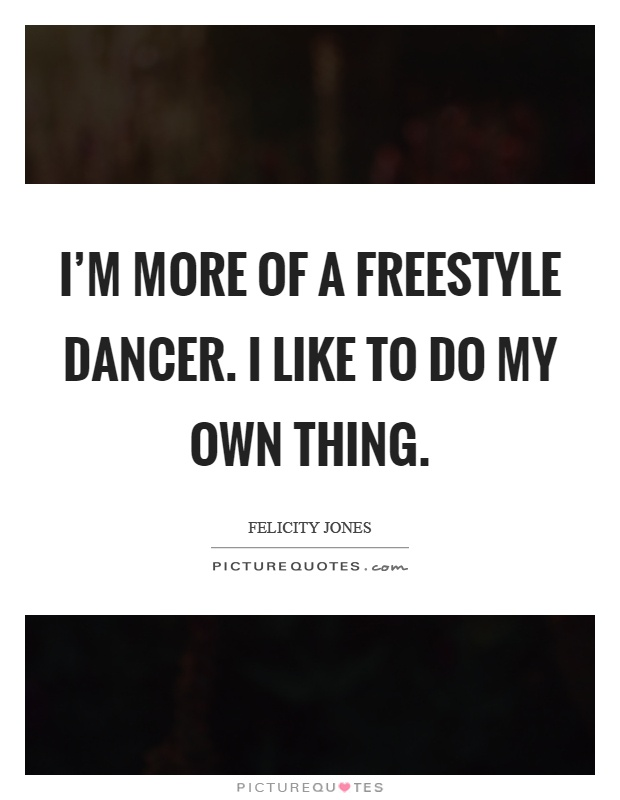 I'm more of a freestyle dancer. I like to do my own thing Picture Quote #1