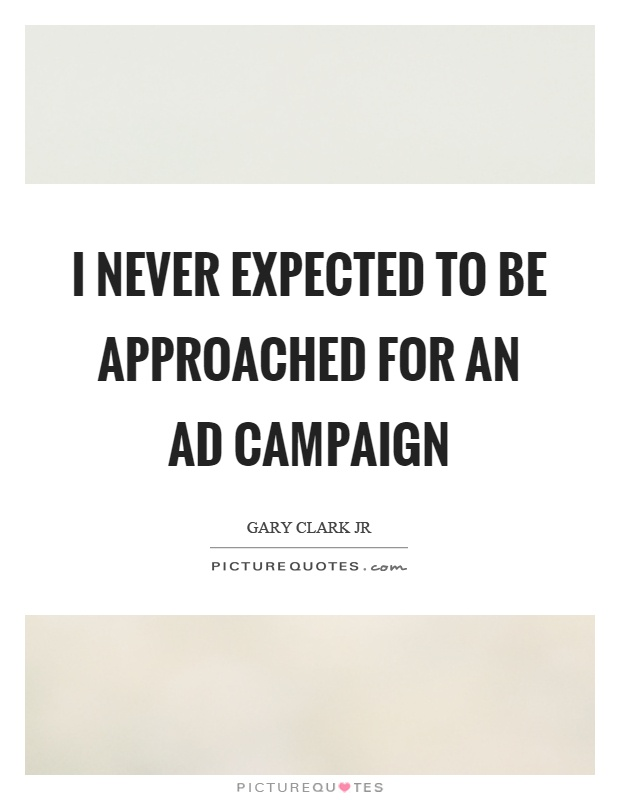 I never expected to be approached for an ad campaign Picture Quote #1