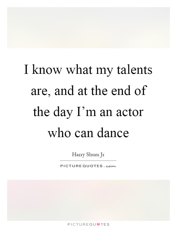 I know what my talents are, and at the end of the day I'm an actor who can dance Picture Quote #1