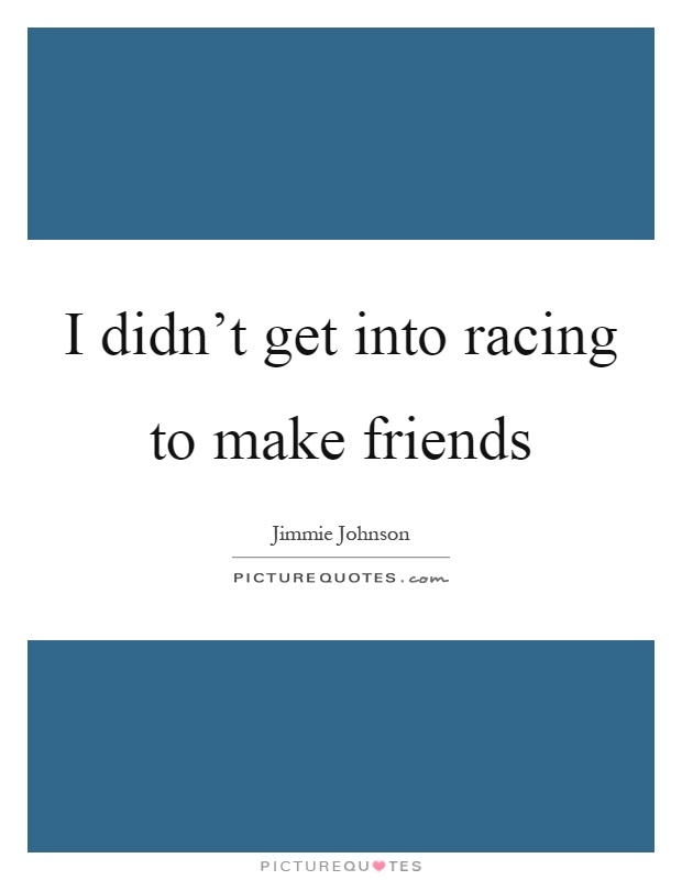 I didn't get into racing to make friends Picture Quote #1