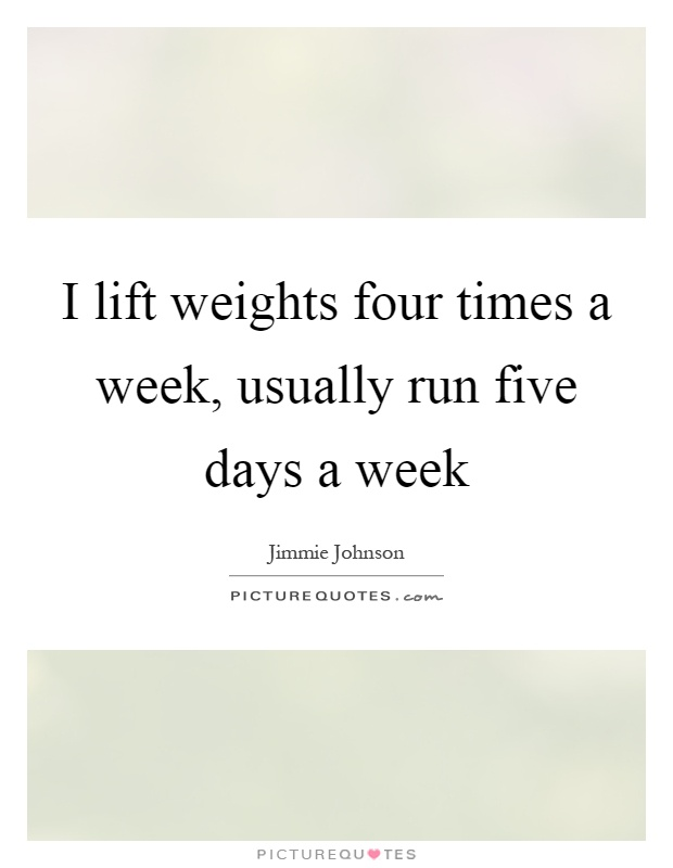 I lift weights four times a week, usually run five days a week Picture Quote #1