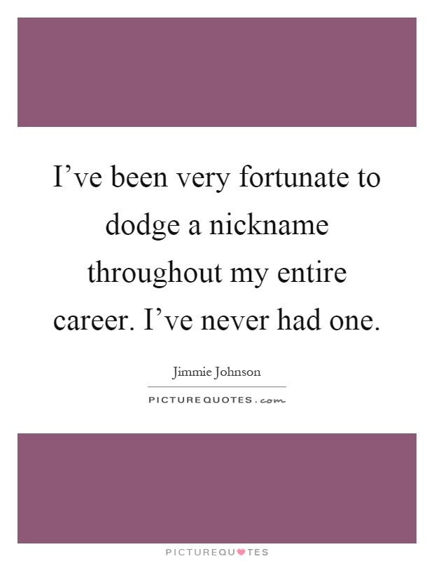 I've been very fortunate to dodge a nickname throughout my entire career. I've never had one Picture Quote #1