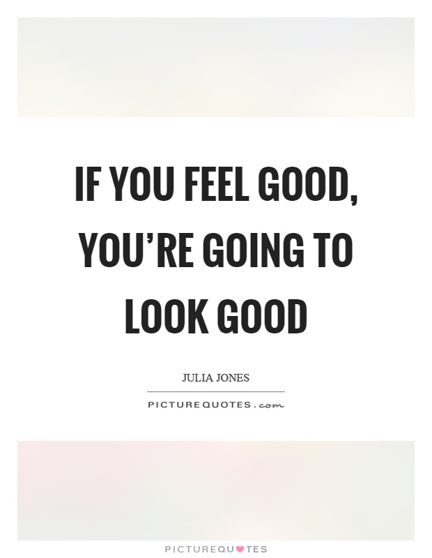 If you feel good, you're going to look good Picture Quote #1