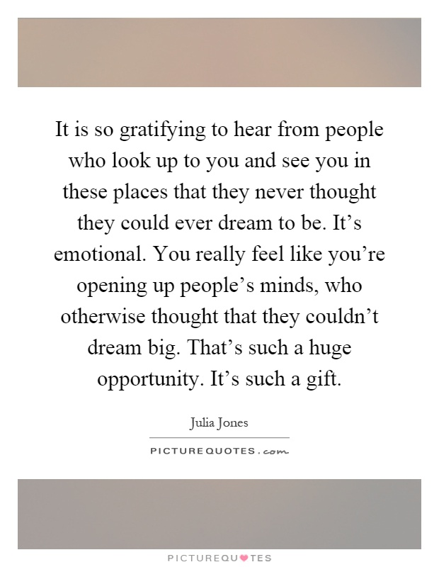 It is so gratifying to hear from people who look up to you and see you in these places that they never thought they could ever dream to be. It's emotional. You really feel like you're opening up people's minds, who otherwise thought that they couldn't dream big. That's such a huge opportunity. It's such a gift Picture Quote #1