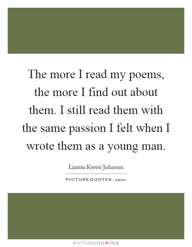 The more I read my poems, the more I find out about them. I still read them with the same passion I felt when I wrote them as a young man Picture Quote #1