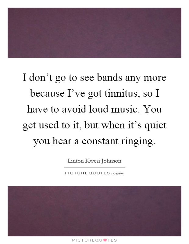 I don't go to see bands any more because I've got tinnitus, so I have to avoid loud music. You get used to it, but when it's quiet you hear a constant ringing Picture Quote #1