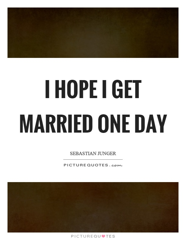 I hope I get married one day Picture Quote #1
