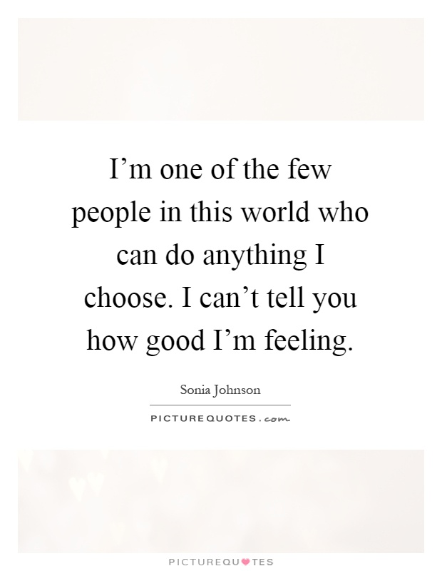 I'm one of the few people in this world who can do anything I choose. I can't tell you how good I'm feeling Picture Quote #1