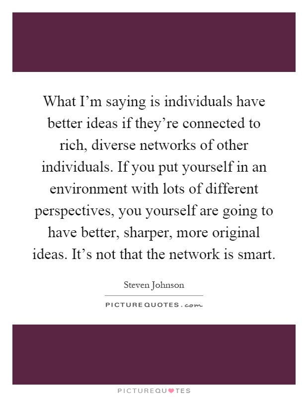 What I'm saying is individuals have better ideas if they're connected to rich, diverse networks of other individuals. If you put yourself in an environment with lots of different perspectives, you yourself are going to have better, sharper, more original ideas. It's not that the network is smart Picture Quote #1