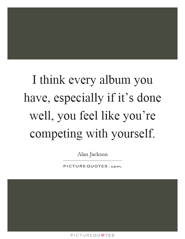 I think every album you have, especially if it's done well, you feel like you're competing with yourself Picture Quote #1