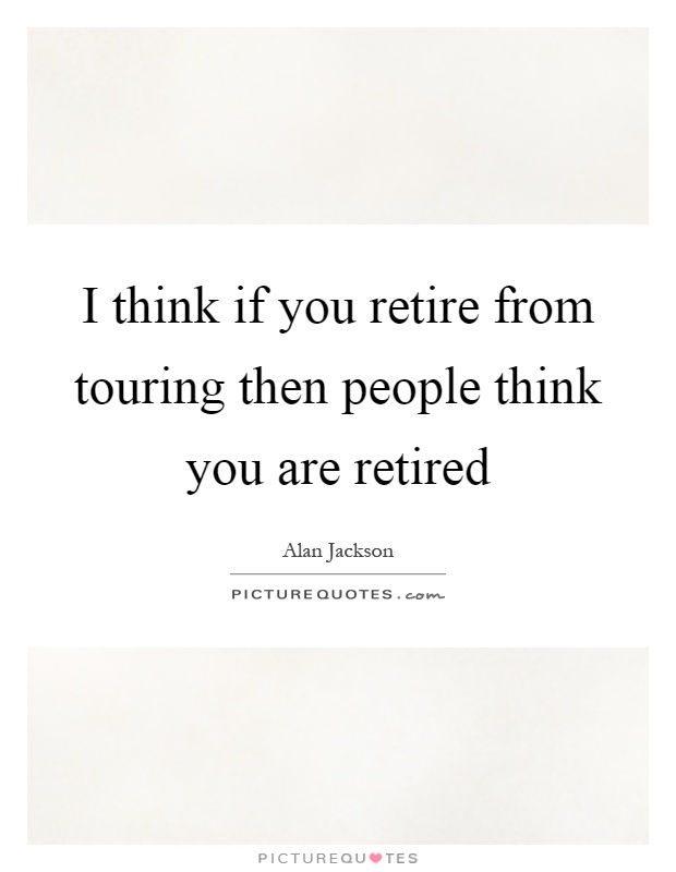 I think if you retire from touring then people think you are retired Picture Quote #1