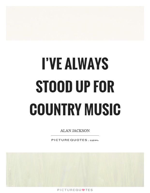 I've always stood up for country music Picture Quote #1