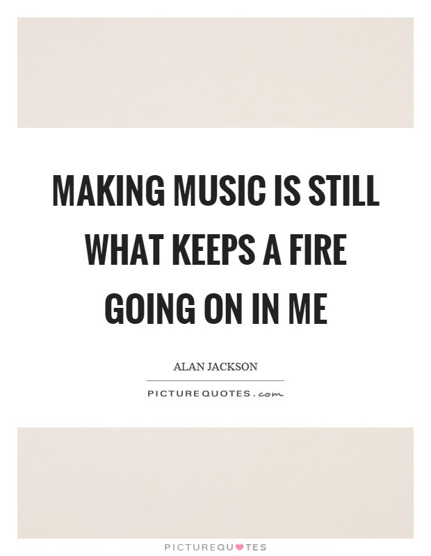 Making music is still what keeps a fire going on in me Picture Quote #1