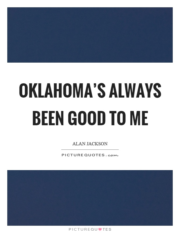 Oklahoma's always been good to me Picture Quote #1