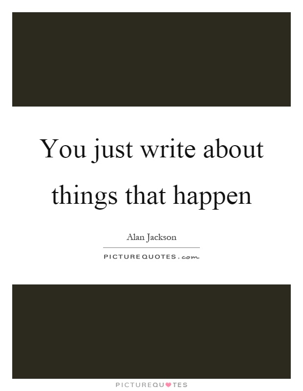 You just write about things that happen Picture Quote #1