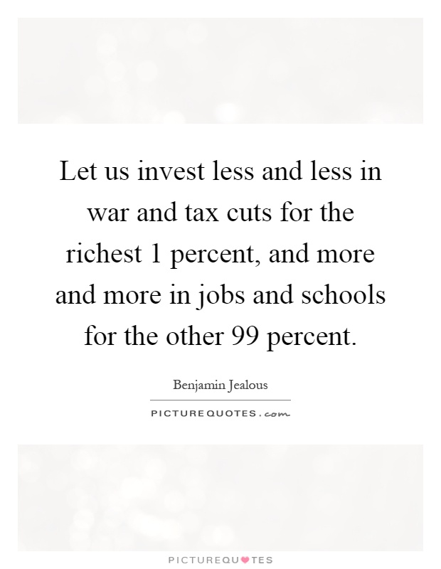 Let us invest less and less in war and tax cuts for the richest 1 percent, and more and more in jobs and schools for the other 99 percent Picture Quote #1
