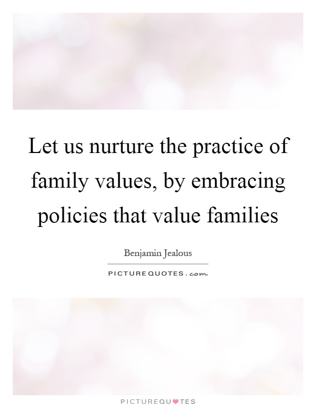 Let us nurture the practice of family values, by embracing policies that value families Picture Quote #1