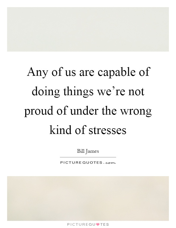 Any of us are capable of doing things we're not proud of under the wrong kind of stresses Picture Quote #1