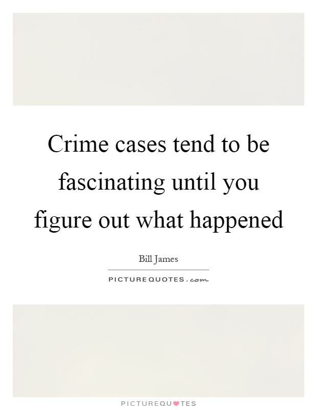 Crime cases tend to be fascinating until you figure out what happened