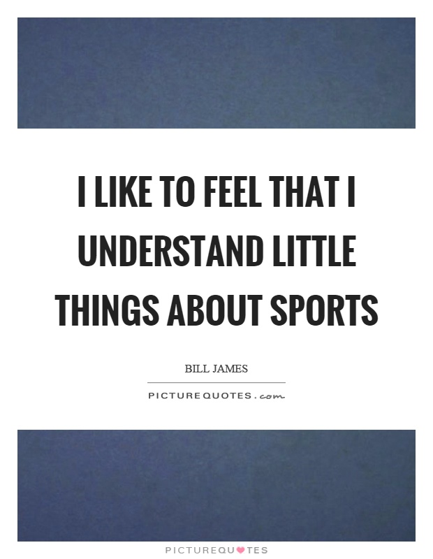 I like to feel that I understand little things about sports Picture Quote #1