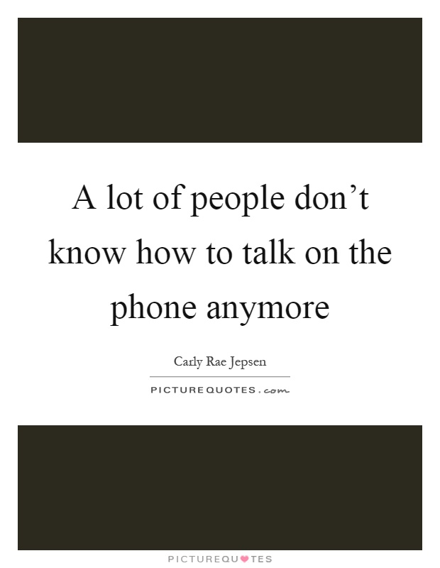 A lot of people don't know how to talk on the phone anymore Picture Quote #1