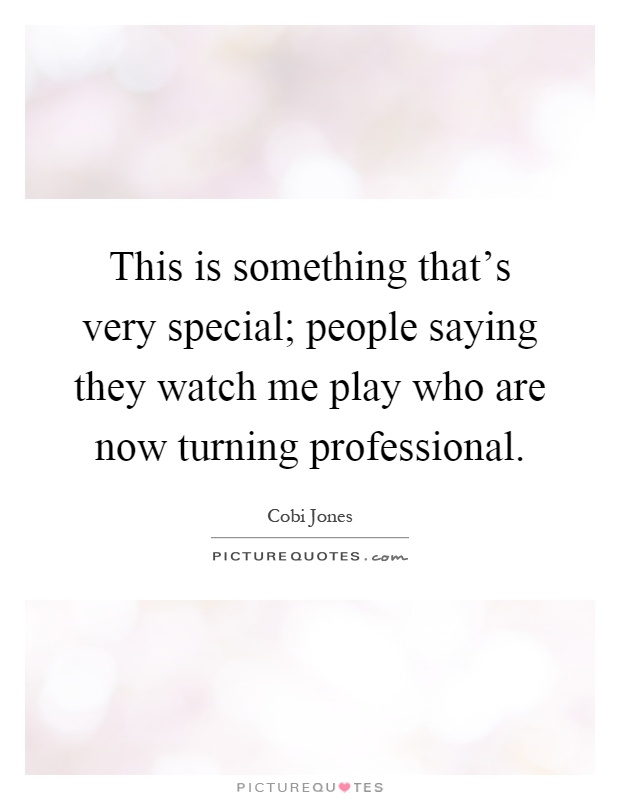 This is something that's very special; people saying they watch me play who are now turning professional Picture Quote #1