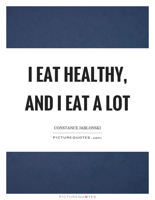 I eat healthy, and I eat a lot Picture Quote #1