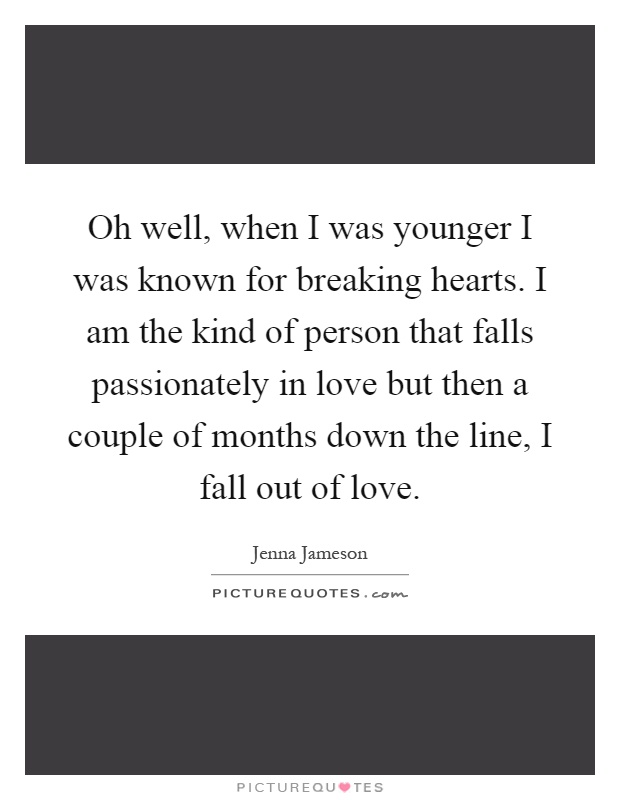 Oh well, when I was younger I was known for breaking hearts. I am the kind of person that falls passionately in love but then a couple of months down the line, I fall out of love Picture Quote #1