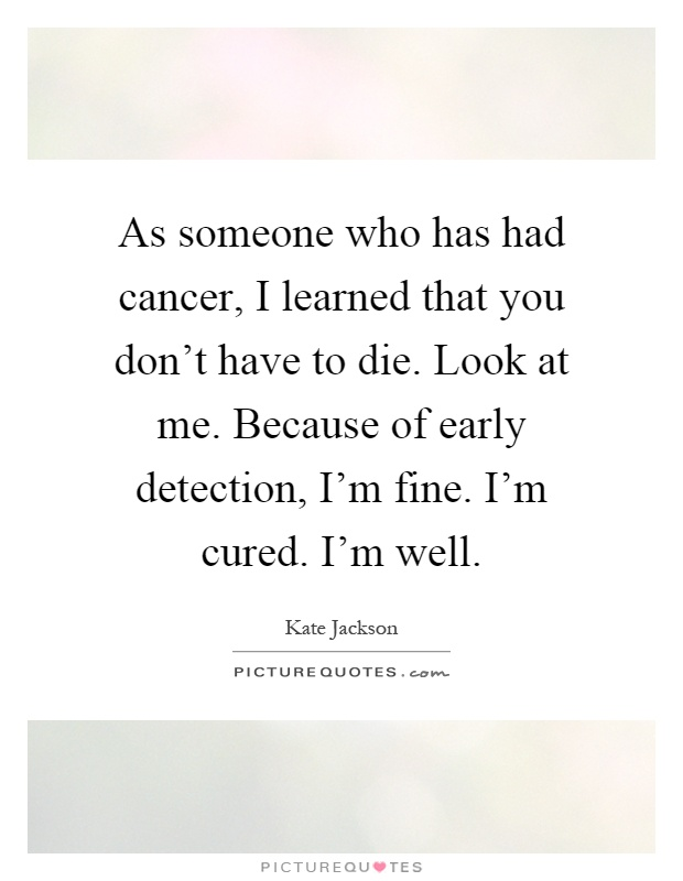 As someone who has had cancer, I learned that you don't have to die. Look at me. Because of early detection, I'm fine. I'm cured. I'm well Picture Quote #1
