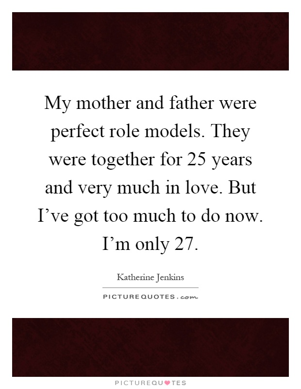 My mother and father were perfect role models. They were together for 25 years and very much in love. But I've got too much to do now. I'm only 27 Picture Quote #1