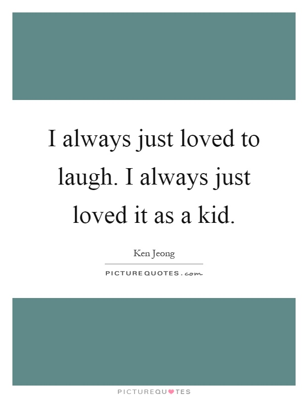 I always just loved to laugh. I always just loved it as a kid Picture Quote #1