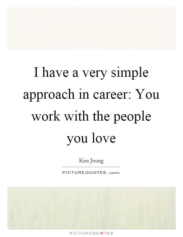 A Simple I Love You Quotes : very simple approach in career: You work with the people you love ...