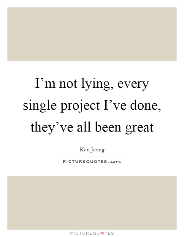 I'm not lying, every single project I've done, they've all been great Picture Quote #1