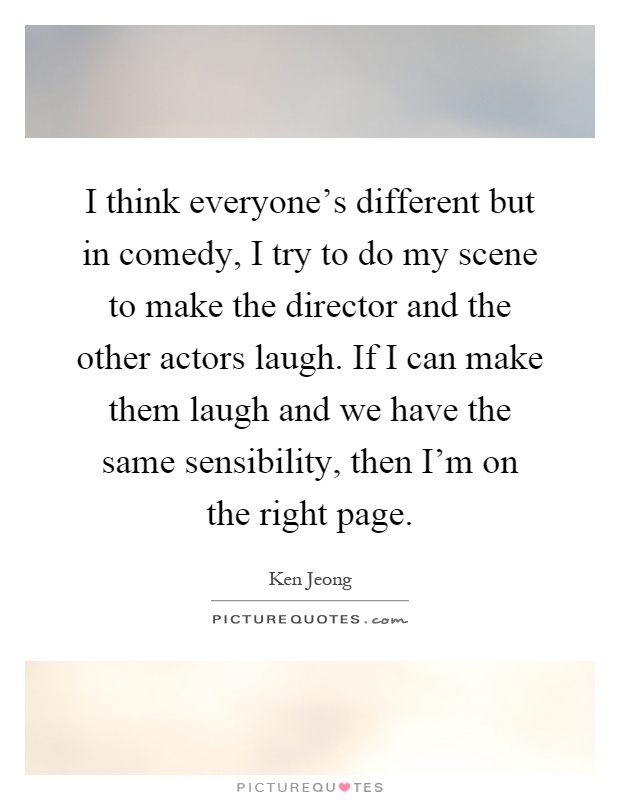 I think everyone's different but in comedy, I try to do my scene to make the director and the other actors laugh. If I can make them laugh and we have the same sensibility, then I'm on the right page Picture Quote #1