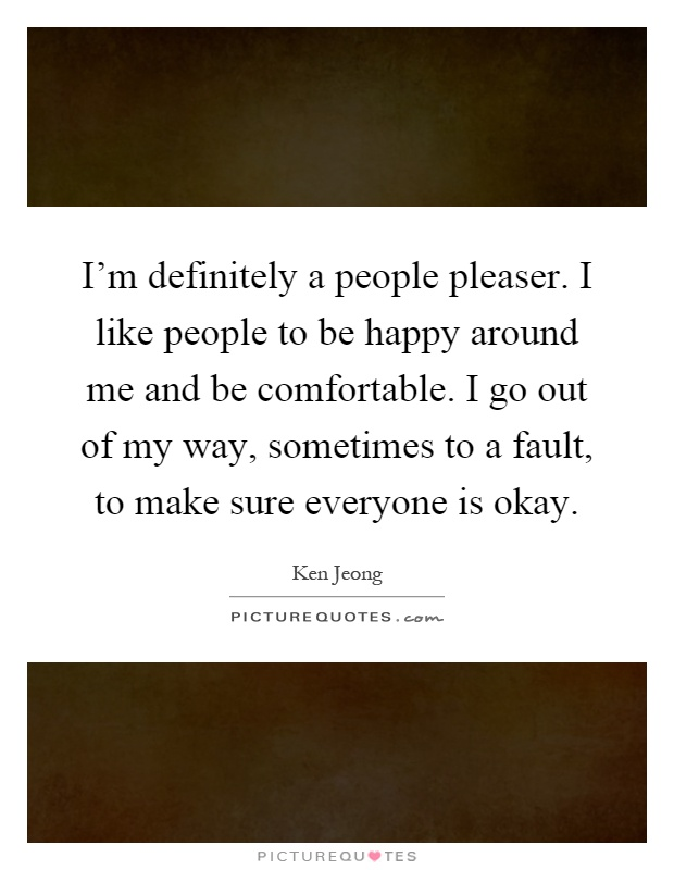 I'm definitely a people pleaser. I like people to be happy around me and be comfortable. I go out of my way, sometimes to a fault, to make sure everyone is okay Picture Quote #1