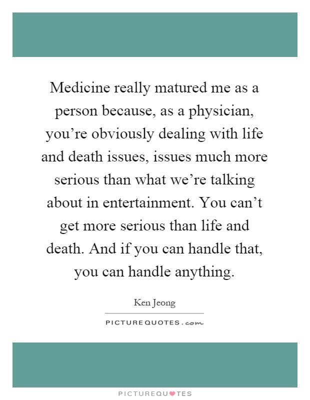 Medicine really matured me as a person because, as a physician, you're obviously dealing with life and death issues, issues much more serious than what we're talking about in entertainment. You can't get more serious than life and death. And if you can handle that, you can handle anything Picture Quote #1