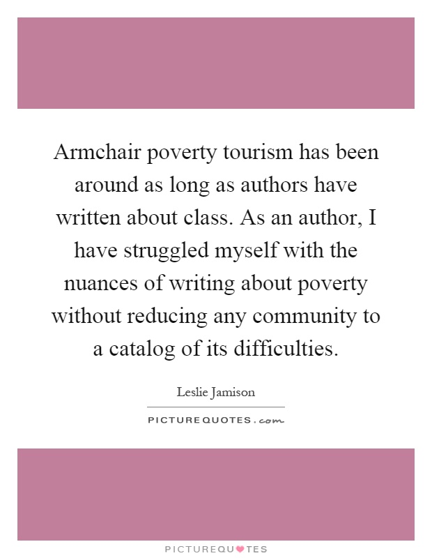 Armchair poverty tourism has been around as long as authors have written about class. As an author, I have struggled myself with the nuances of writing about poverty without reducing any community to a catalog of its difficulties Picture Quote #1