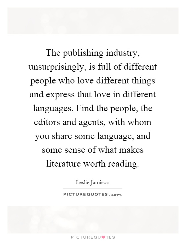 The publishing industry, unsurprisingly, is full of different people who love different things and express that love in different languages. Find the people, the editors and agents, with whom you share some language, and some sense of what makes literature worth reading Picture Quote #1